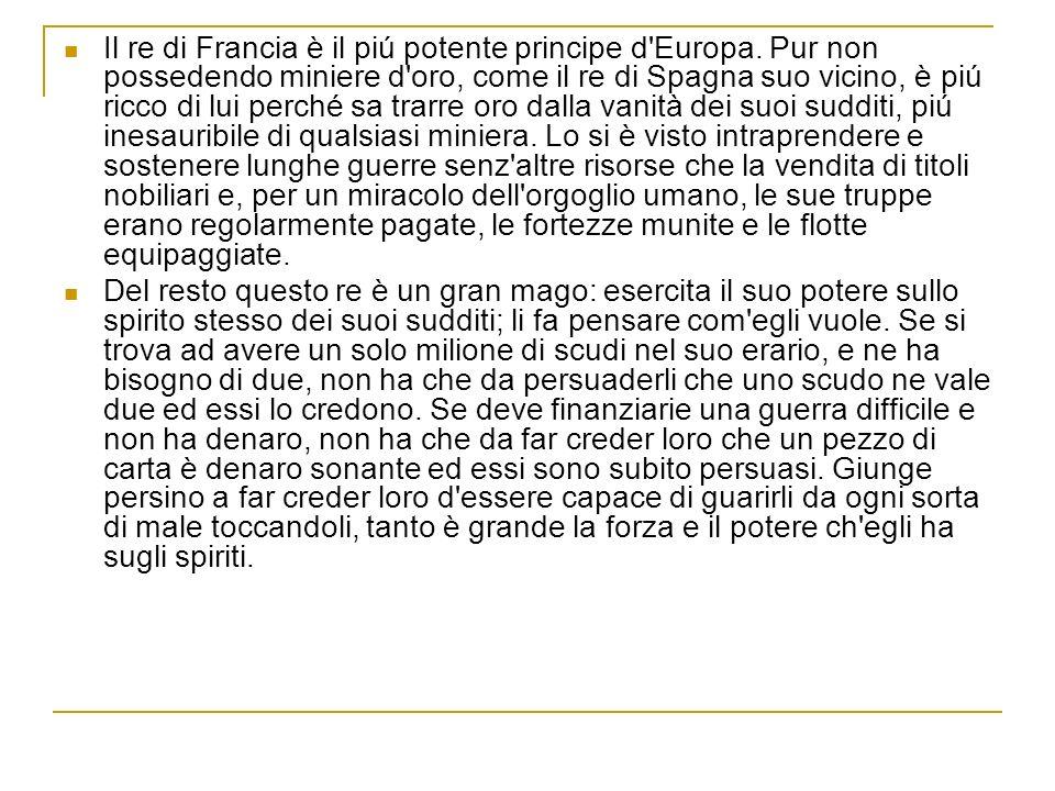 Il re di Francia è il piú potente principe d'Europa. Pur non possedendo miniere d'oro, come il re di Spagna suo vicino, è piú ricco di lui perché sa t