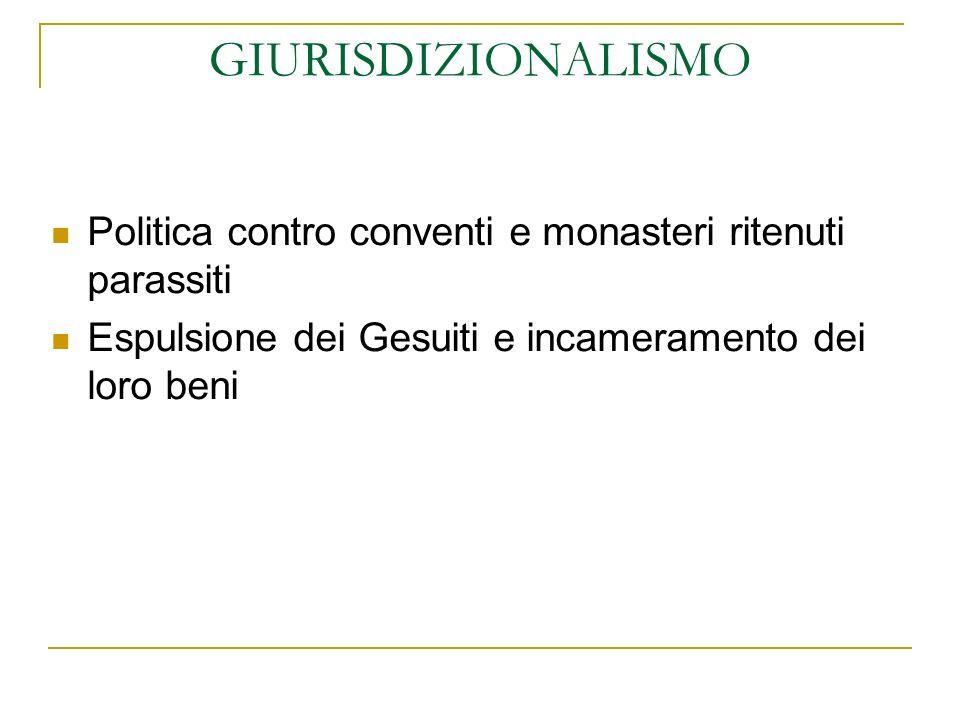 GIURISDIZIONALISMO Politica contro conventi e monasteri ritenuti parassiti Espulsione dei Gesuiti e incameramento dei loro beni