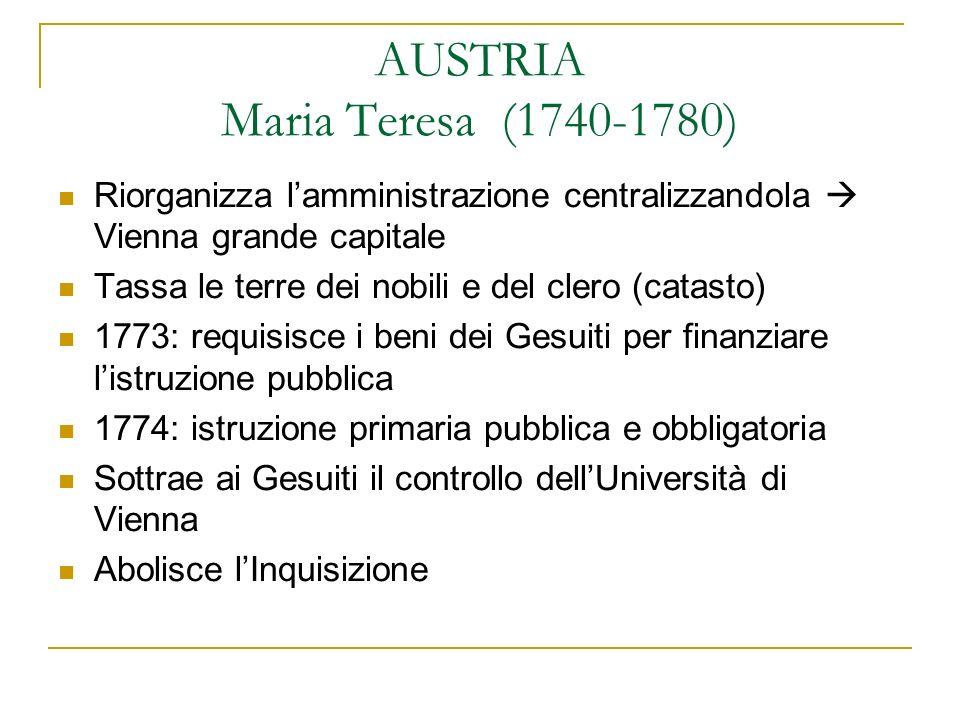 AUSTRIA Maria Teresa (1740-1780) Riorganizza lamministrazione centralizzandola Vienna grande capitale Tassa le terre dei nobili e del clero (catasto)
