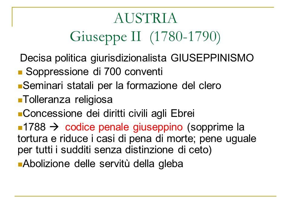 AUSTRIA Giuseppe II (1780-1790) Decisa politica giurisdizionalista GIUSEPPINISMO Soppressione di 700 conventi Seminari statali per la formazione del c
