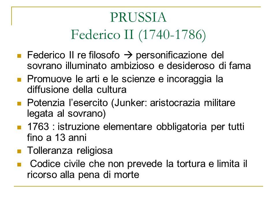 PRUSSIA Federico II (1740-1786) Federico II re filosofo personificazione del sovrano illuminato ambizioso e desideroso di fama Promuove le arti e le s