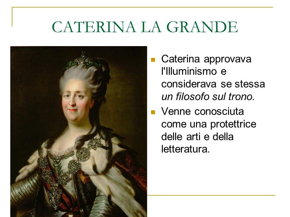 CATERINA LA GRANDE Caterina approvava l'Illuminismo e considerava se stessa un filosofo sul trono. Venne conosciuta come una protettrice delle arti e
