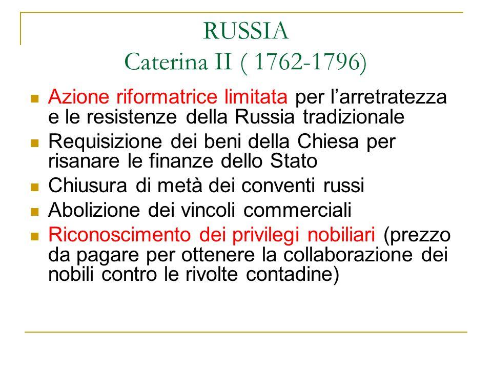 RUSSIA Caterina II ( 1762-1796) Azione riformatrice limitata per larretratezza e le resistenze della Russia tradizionale Requisizione dei beni della C