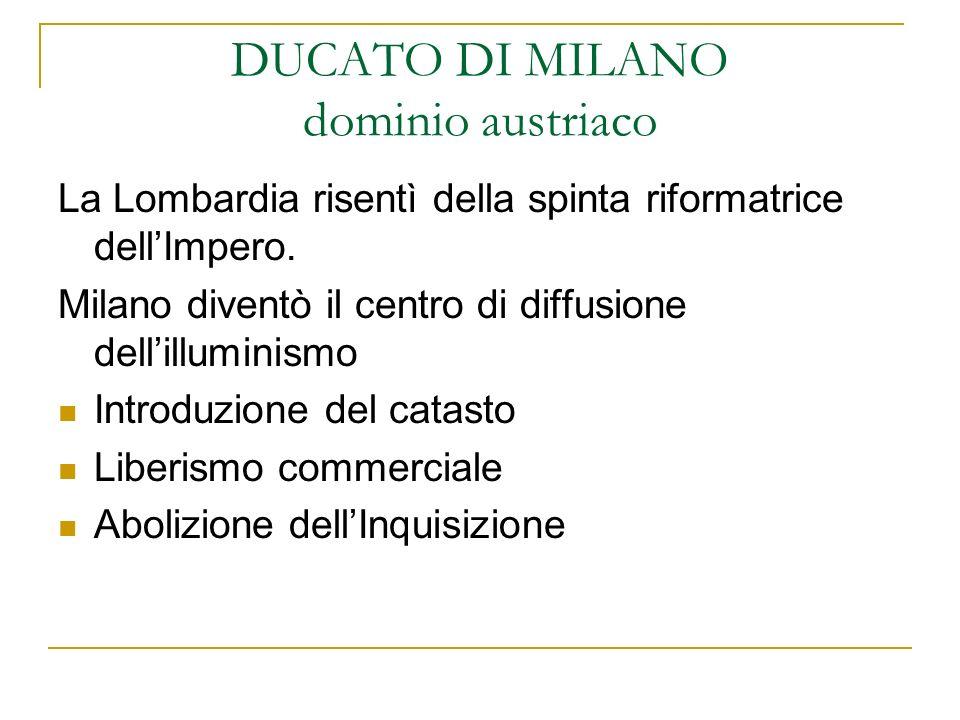 DUCATO DI MILANO dominio austriaco La Lombardia risentì della spinta riformatrice dellImpero. Milano diventò il centro di diffusione dellilluminismo I