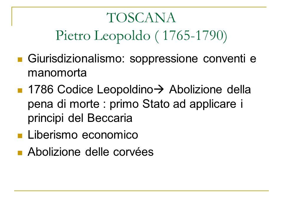 TOSCANA Pietro Leopoldo ( 1765-1790) Giurisdizionalismo: soppressione conventi e manomorta 1786 Codice Leopoldino Abolizione della pena di morte : pri