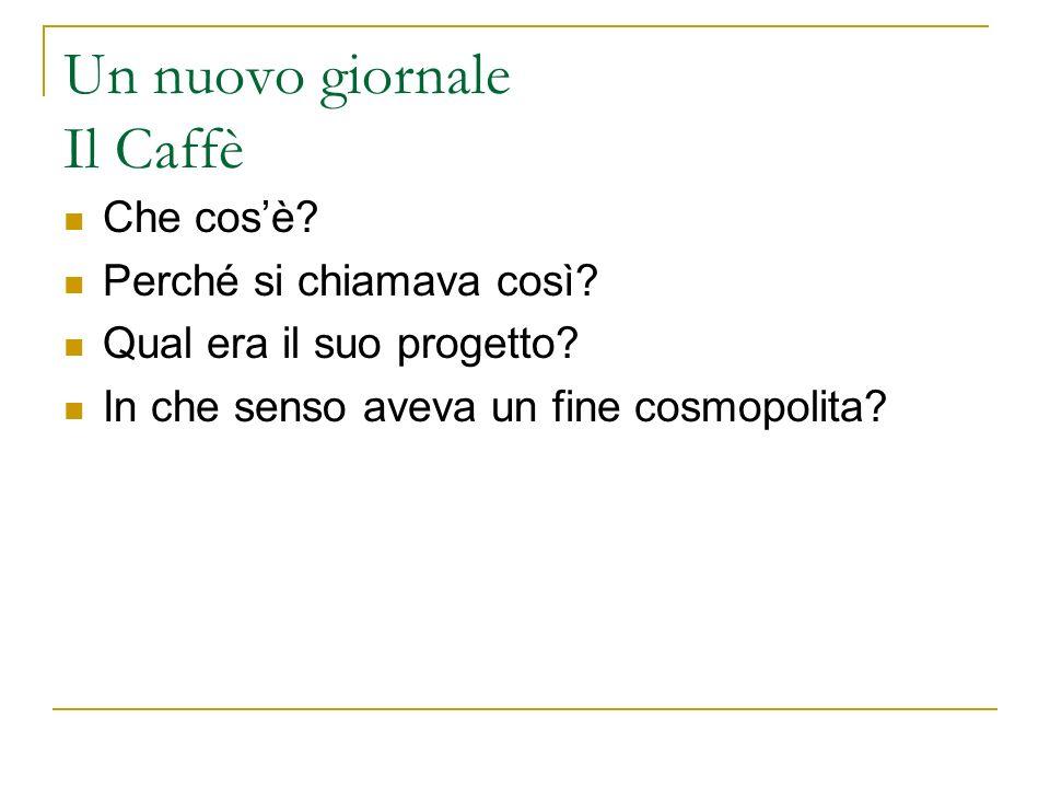 Un nuovo giornale Il Caffè Che cosè? Perché si chiamava così? Qual era il suo progetto? In che senso aveva un fine cosmopolita?