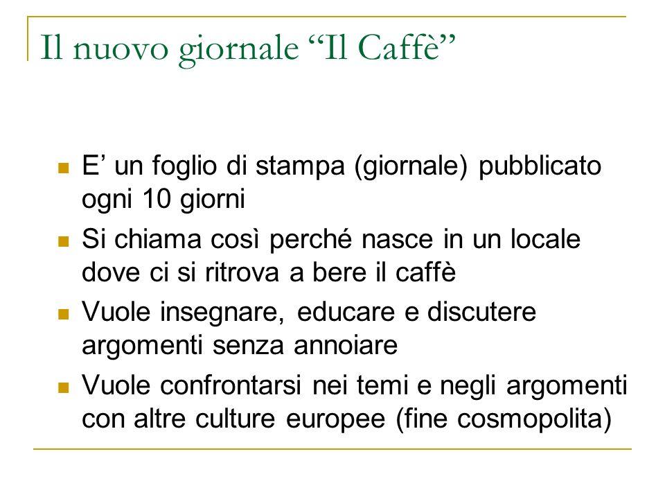 Il nuovo giornale Il Caffè E un foglio di stampa (giornale) pubblicato ogni 10 giorni Si chiama così perché nasce in un locale dove ci si ritrova a be