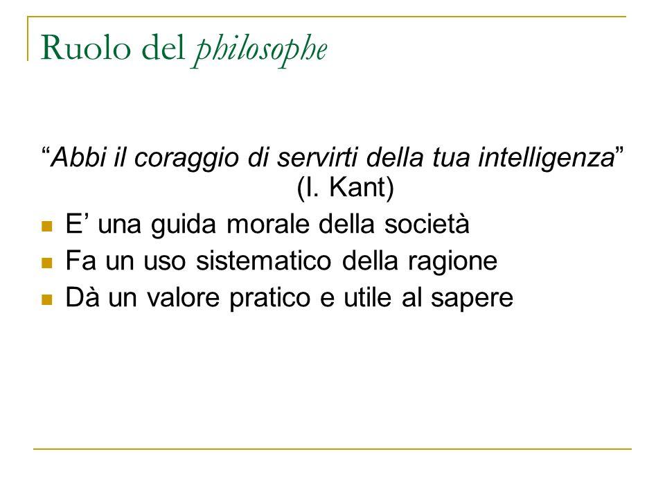 Ruolo del philosophe Abbi il coraggio di servirti della tua intelligenza (I. Kant) E una guida morale della società Fa un uso sistematico della ragion