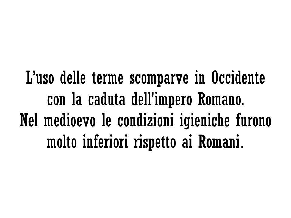 Luso delle terme scomparve in Occidente con la caduta dellimpero Romano. Nel medioevo le condizioni igieniche furono molto inferiori rispetto ai Roman