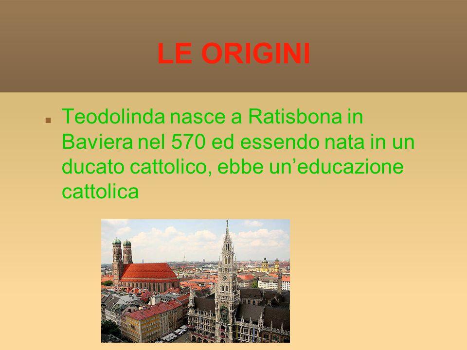 LE ORIGINI Teodolinda nasce a Ratisbona in Baviera nel 570 ed essendo nata in un ducato cattolico, ebbe uneducazione cattolica