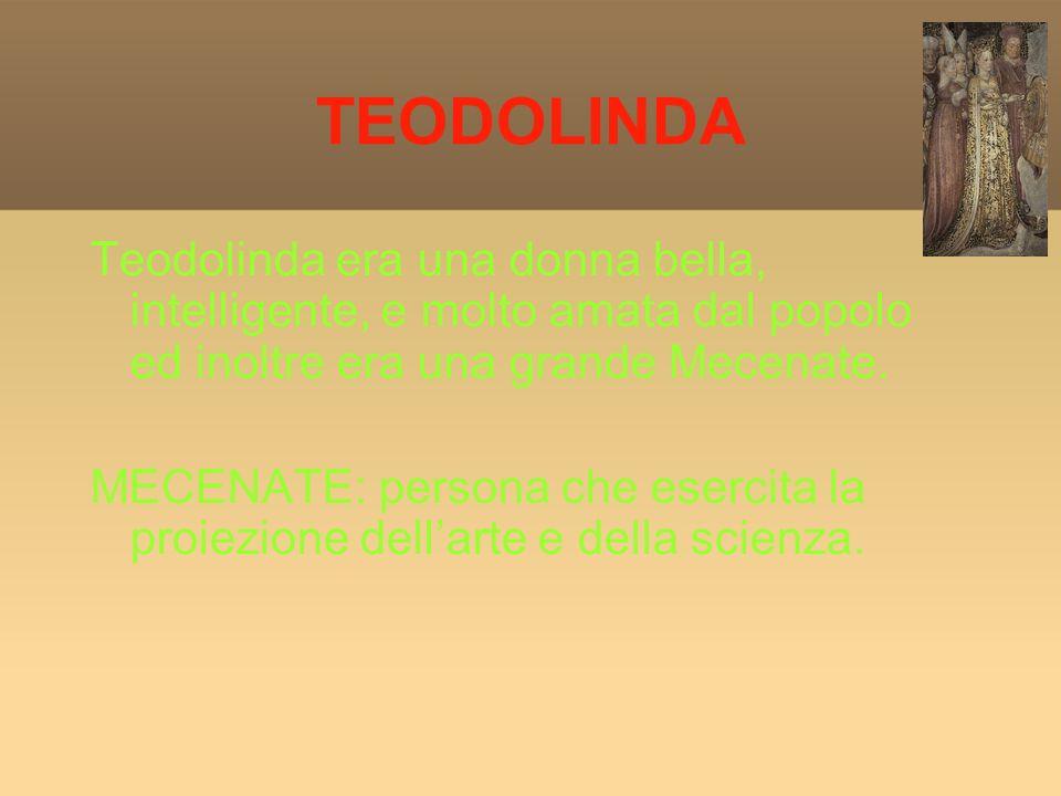 TEODOLINDA Teodolinda era una donna bella, intelligente, e molto amata dal popolo ed inoltre era una grande Mecenate.