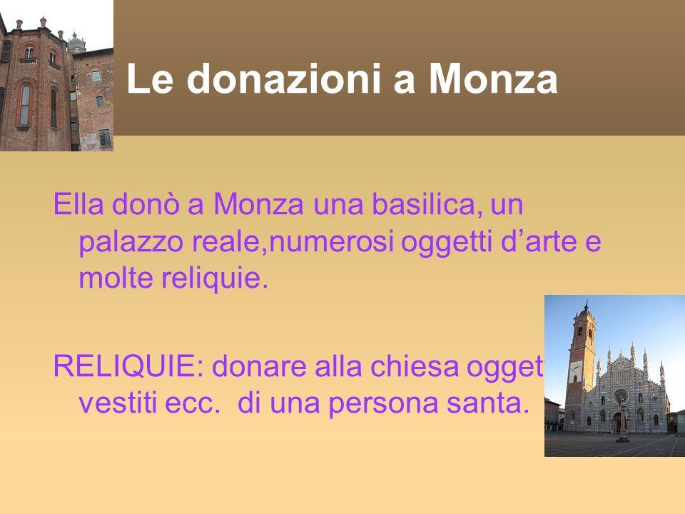 Ella donò a Monza una basilica, un palazzo reale,numerosi oggetti darte e molte reliquie.