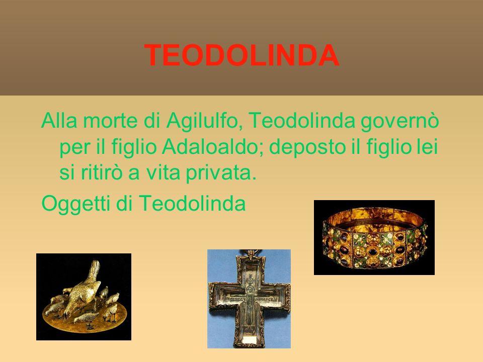 TEODOLINDA Alla morte di Agilulfo, Teodolinda governò per il figlio Adaloaldo; deposto il figlio lei si ritirò a vita privata.
