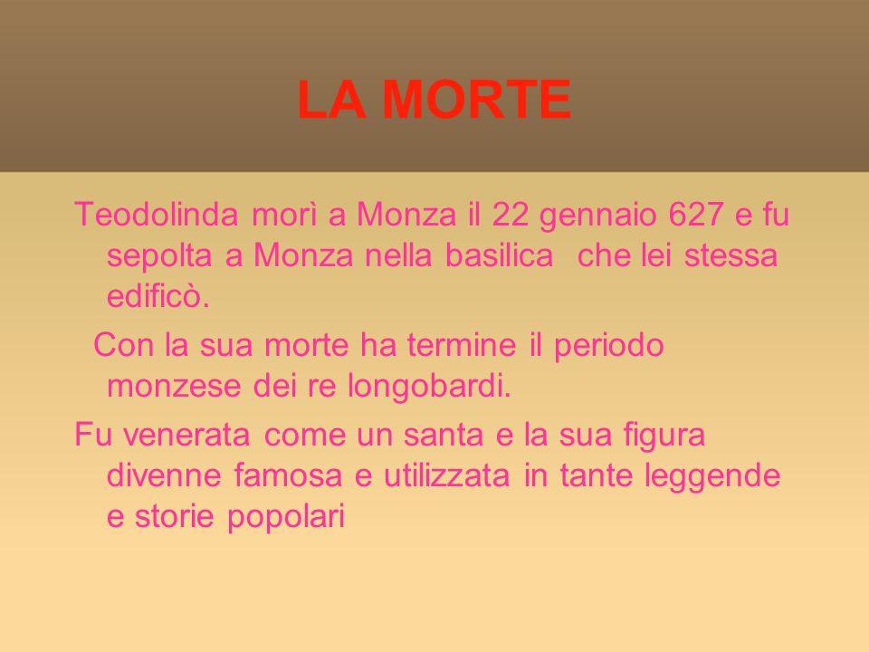 LA MORTE Teodolinda morì a Monza il 22 gennaio 627 e fu sepolta a Monza nella basilica che lei stessa edificò.