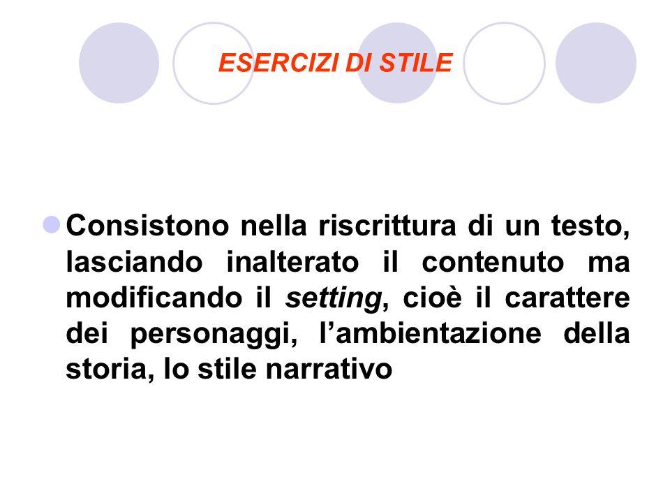 ESERCIZI DI STILE Consistono nella riscrittura di un testo, lasciando inalterato il contenuto ma modificando il setting, cioè il carattere dei persona