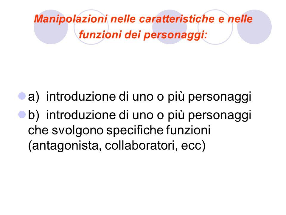 Manipolazioni nelle caratteristiche e nelle funzioni dei personaggi: a) introduzione di uno o più personaggi b) introduzione di uno o più personaggi c