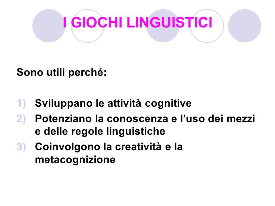 I GIOCHI LINGUISTICI Sono utili perché: 1)Sviluppano le attività cognitive 2)Potenziano la conoscenza e luso dei mezzi e delle regole linguistiche 3)C