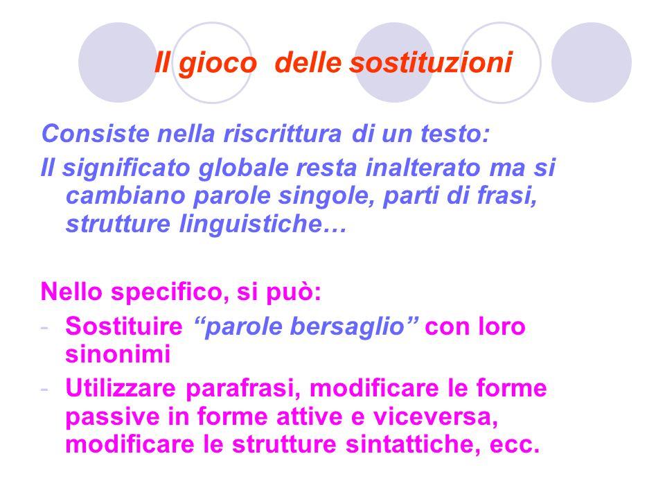 Il gioco delle sostituzioni Consiste nella riscrittura di un testo: Il significato globale resta inalterato ma si cambiano parole singole, parti di fr