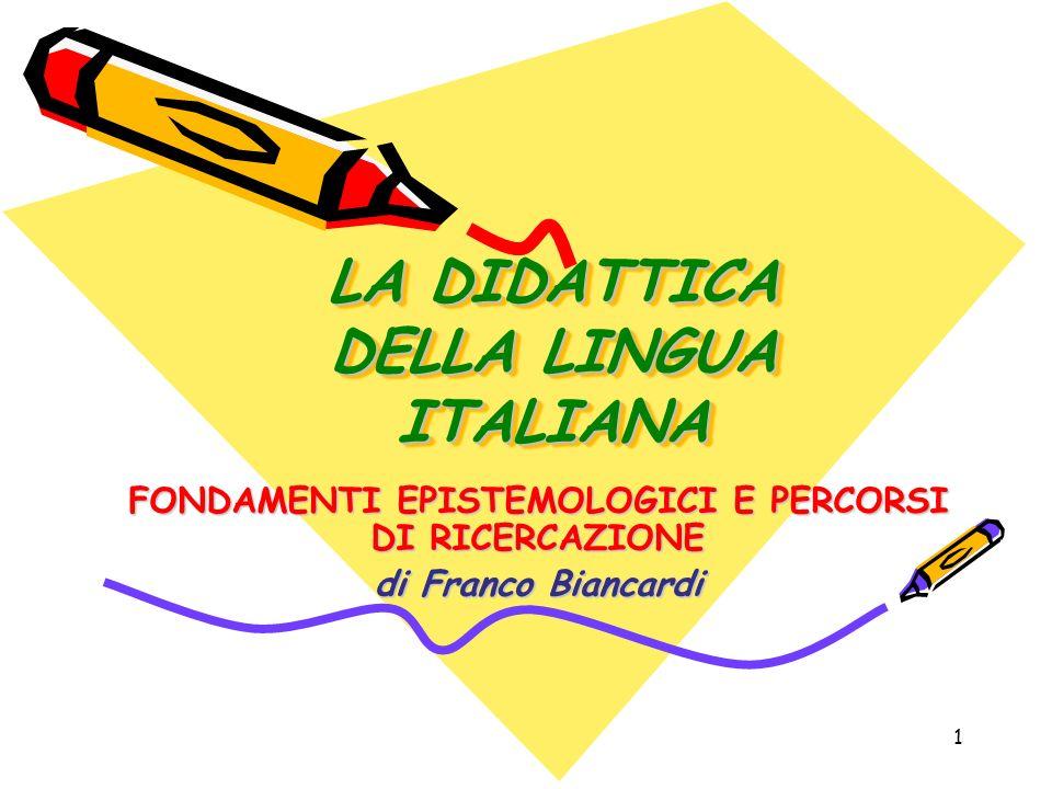 1 LA DIDATTICA DELLA LINGUA ITALIANA FONDAMENTI EPISTEMOLOGICI E PERCORSI DI RICERCAZIONE di Franco Biancardi