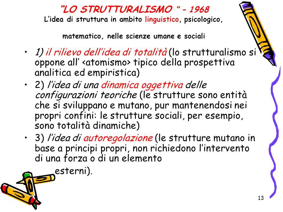 13 LO STRUTTURALISMO – 1968 Lidea di struttura in ambito linguistico, psicologico, matematico, nelle scienze umane e sociali 1) il rilievo dellidea di