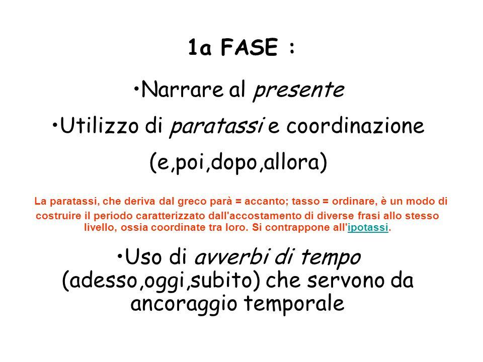 1a FASE : Narrare al presente Utilizzo di paratassi e coordinazione (e,poi,dopo,allora) La paratassi, che deriva dal greco parà = accanto; tasso = ord