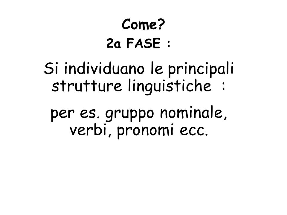 Come? 2a FASE : Si individuano le principali strutture linguistiche : per es. gruppo nominale, verbi, pronomi ecc.