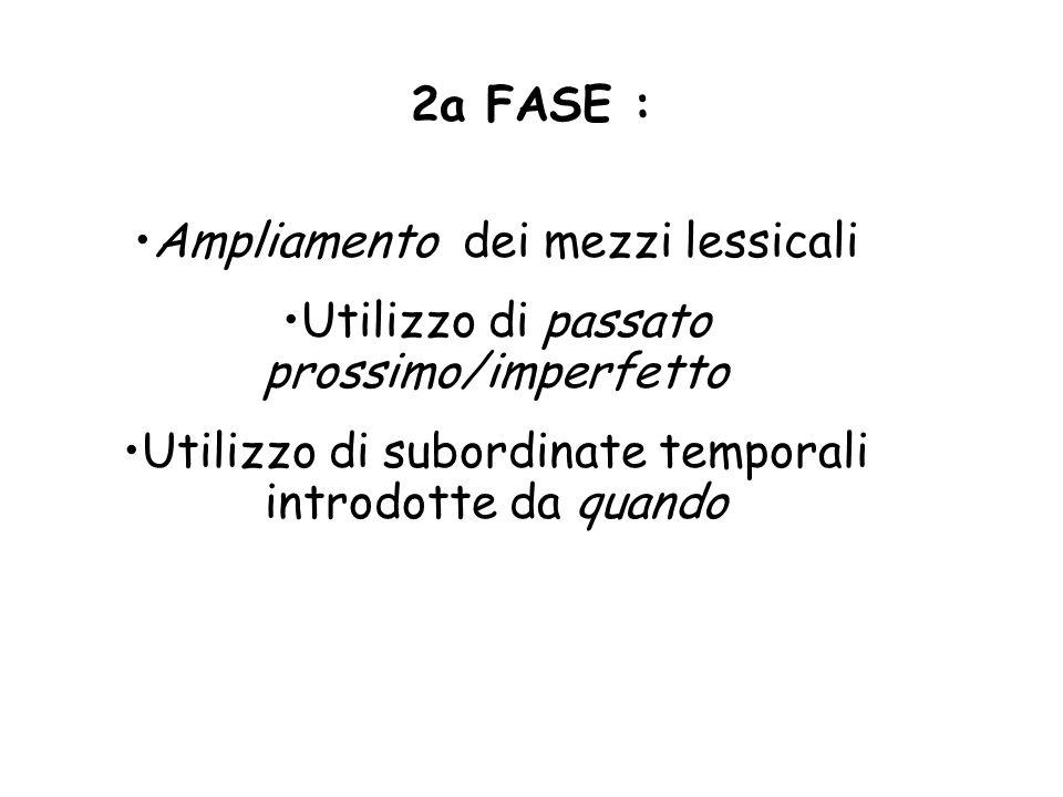 2a FASE : Ampliamento dei mezzi lessicali Utilizzo di passato prossimo/imperfetto Utilizzo di subordinate temporali introdotte da quando
