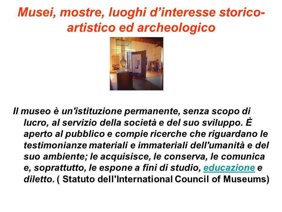 Musei, mostre, luoghi dinteresse storico- artistico ed archeologico Il museo è un'istituzione permanente, senza scopo di lucro, al servizio della soci