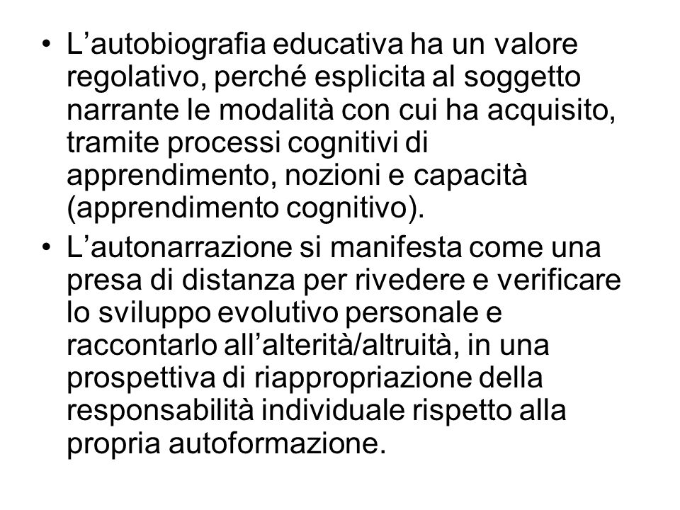 Lautobiografia educativa ha un valore regolativo, perché esplicita al soggetto narrante le modalità con cui ha acquisito, tramite processi cognitivi d