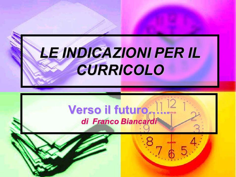 LE INDICAZIONI PER IL CURRICOLO Verso il futuro…... di Franco Biancardi