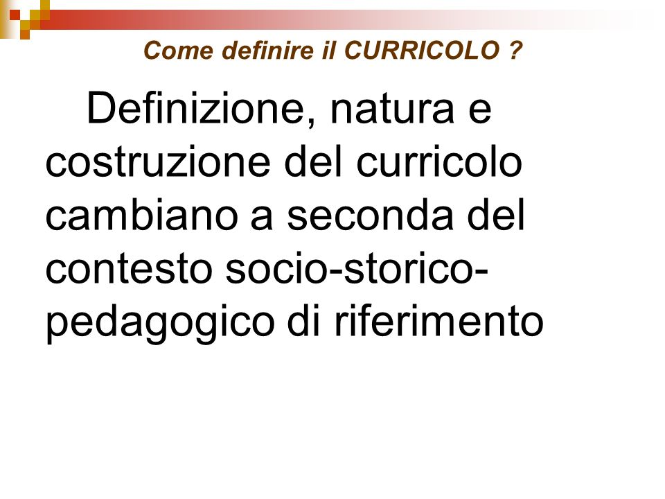 Come definire il CURRICOLO ? Definizione, natura e costruzione del curricolo cambiano a seconda del contesto socio-storico- pedagogico di riferimento