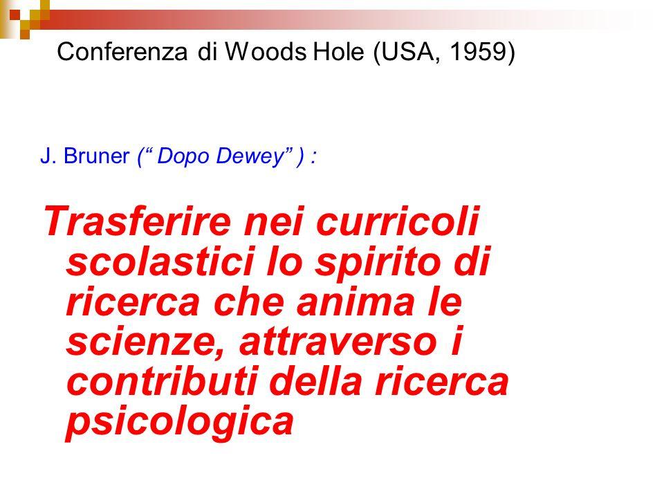 Conferenza di Woods Hole (USA, 1959) J. Bruner ( Dopo Dewey ) : Trasferire nei curricoli scolastici lo spirito di ricerca che anima le scienze, attrav