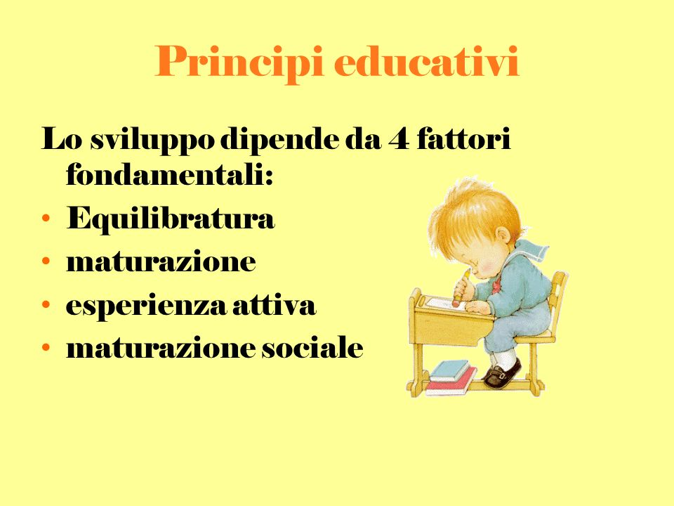 Principi educativi Lo sviluppo dipende da 4 fattori fondamentali: Equilibratura maturazione esperienza attiva maturazione sociale