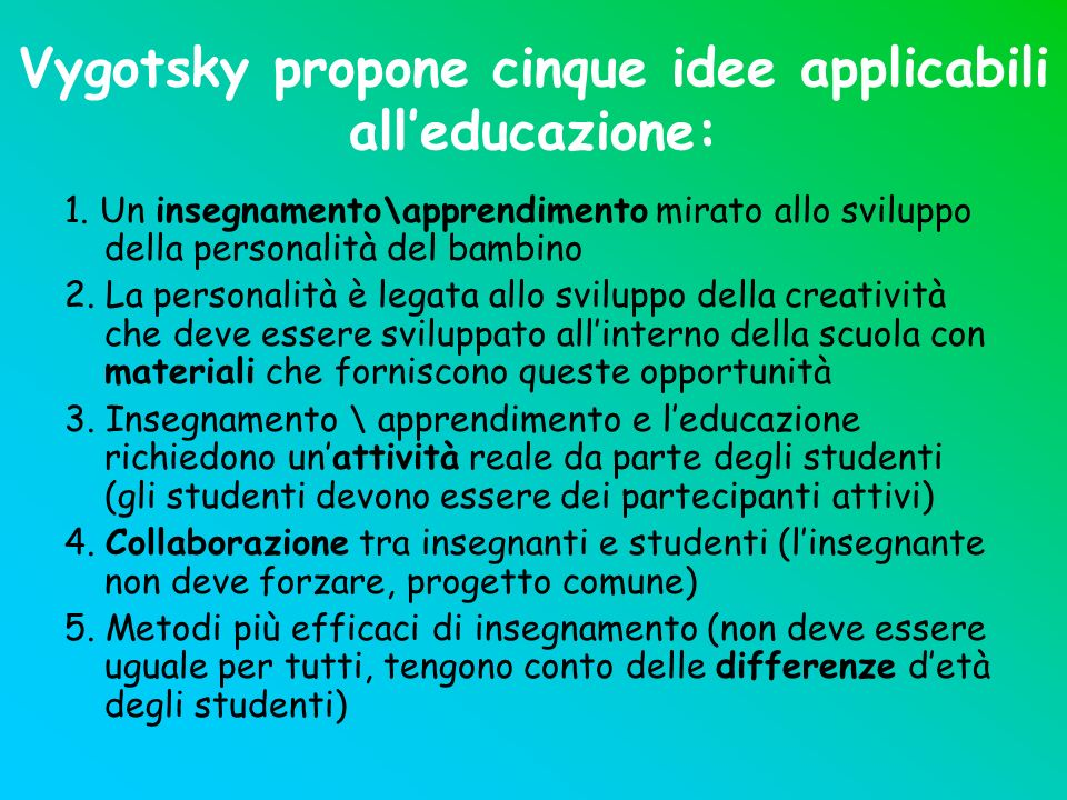Vygotsky propone cinque idee applicabili alleducazione: 1. Un insegnamento\apprendimento mirato allo sviluppo della personalità del bambino 2. La pers