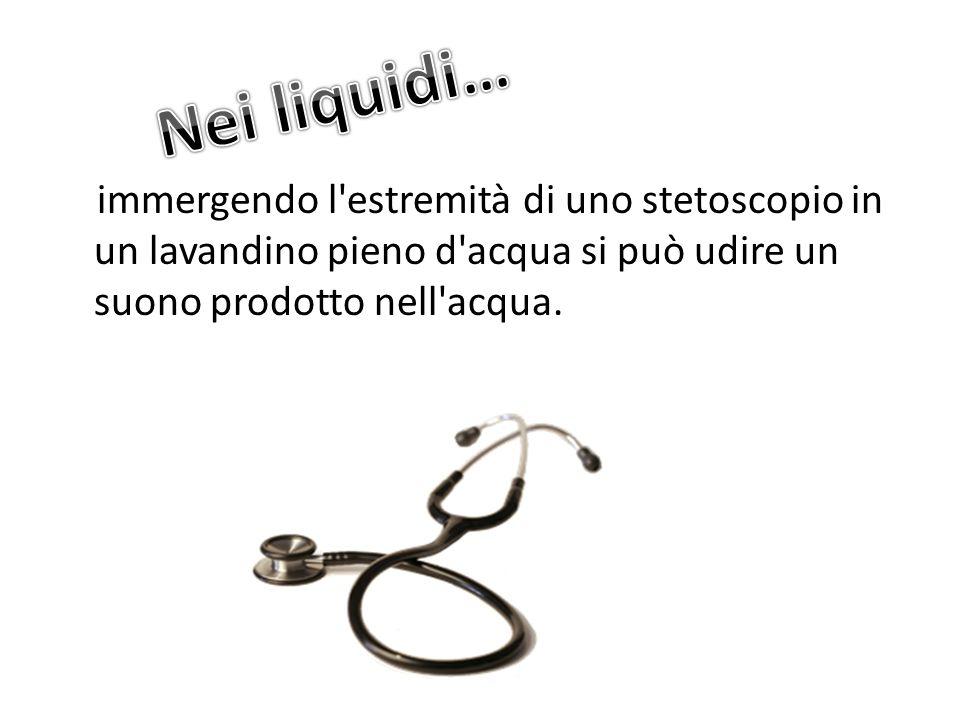 immergendo l'estremità di uno stetoscopio in un lavandino pieno d'acqua si può udire un suono prodotto nell'acqua.