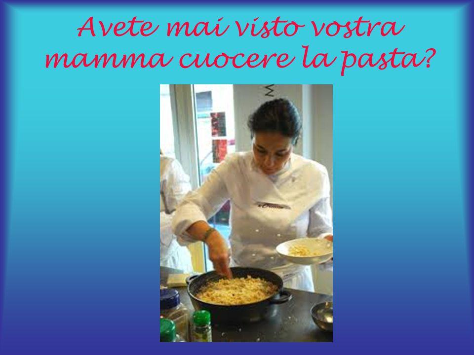 Avete mai visto vostra mamma cuocere la pasta