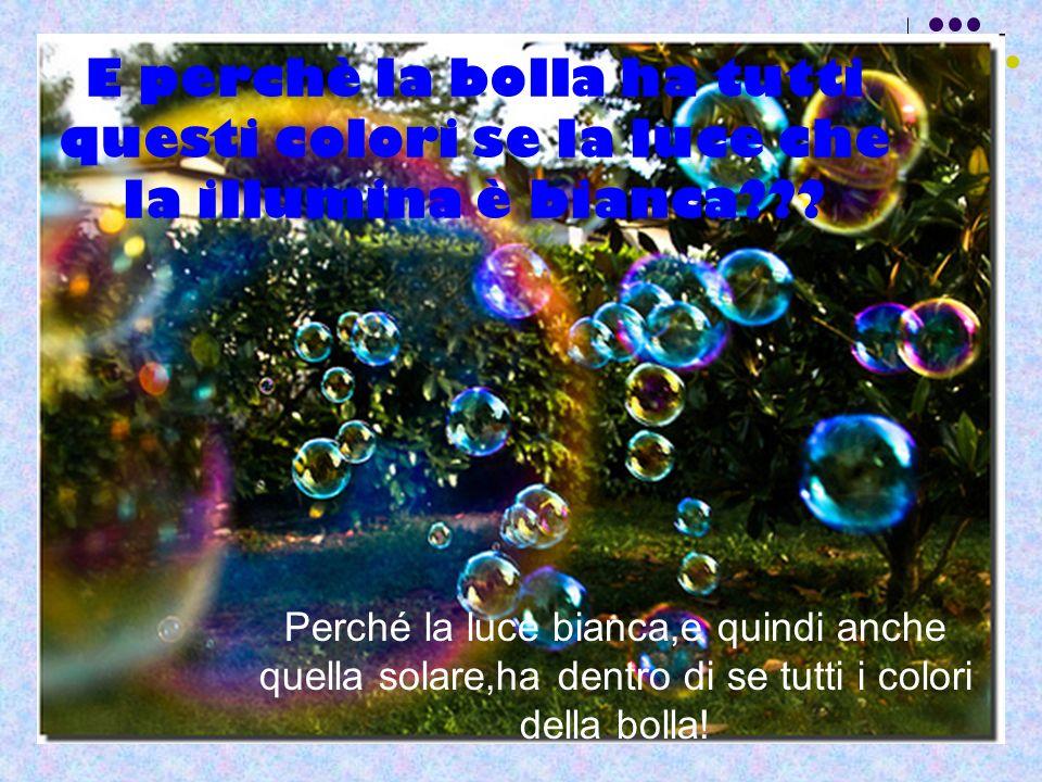 E perchè la bolla ha tutti questi colori se la luce che la illumina è bianca??? Perché la luce bianca,e quindi anche quella solare,ha dentro di se tut