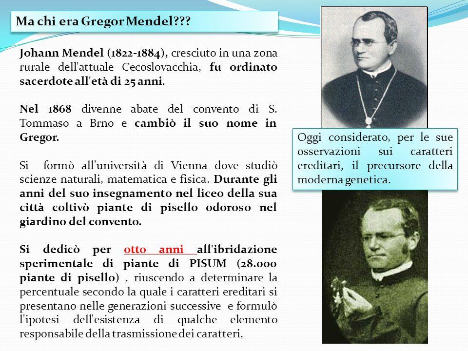 Ma chi era Gregor Mendel??? Johann Mendel (1822-1884), cresciuto in una zona rurale dell'attuale Cecoslovacchia, fu ordinato sacerdote all'età di 25 a