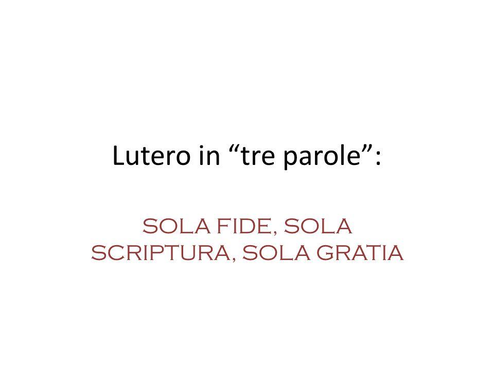 Lutero in tre parole: SOLA FIDE, SOLA SCRIPTURA, SOLA GRATIA