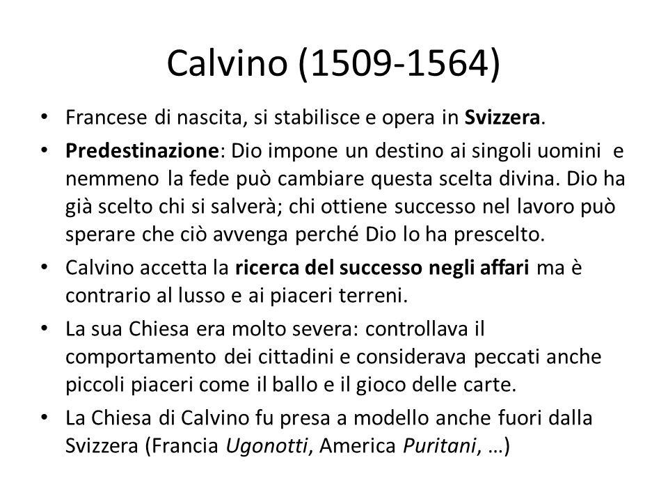 Calvino (1509-1564) Francese di nascita, si stabilisce e opera in Svizzera. Predestinazione: Dio impone un destino ai singoli uomini e nemmeno la fede