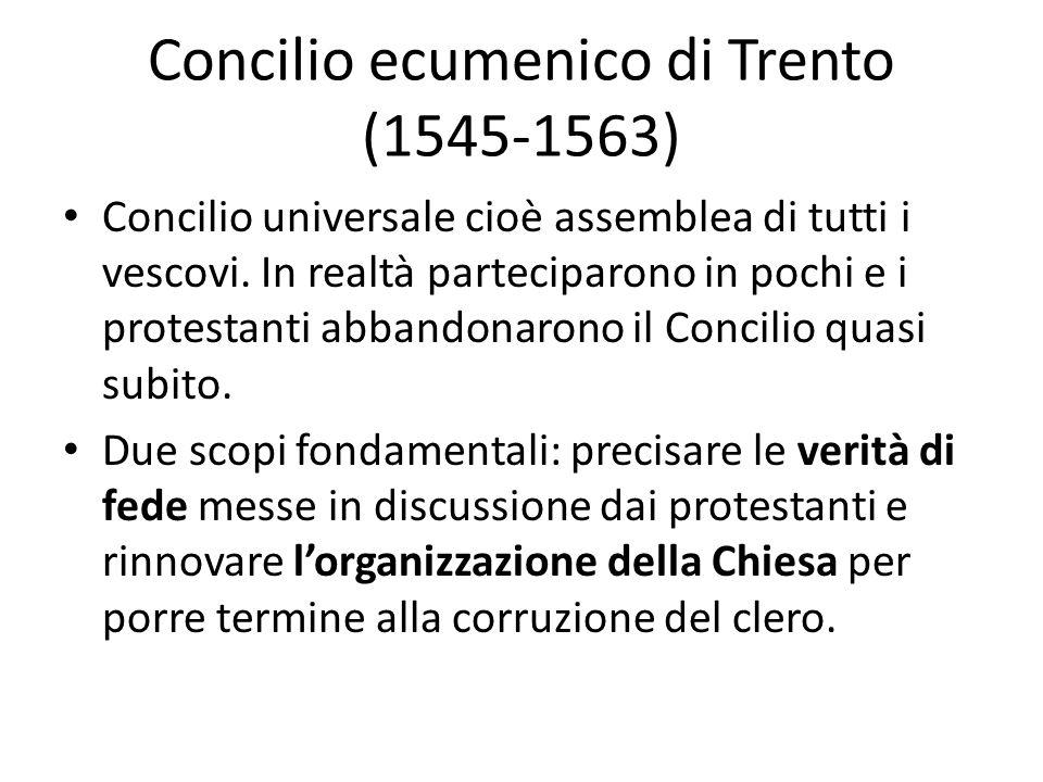 Concilio ecumenico di Trento (1545-1563) Concilio universale cioè assemblea di tutti i vescovi. In realtà parteciparono in pochi e i protestanti abban