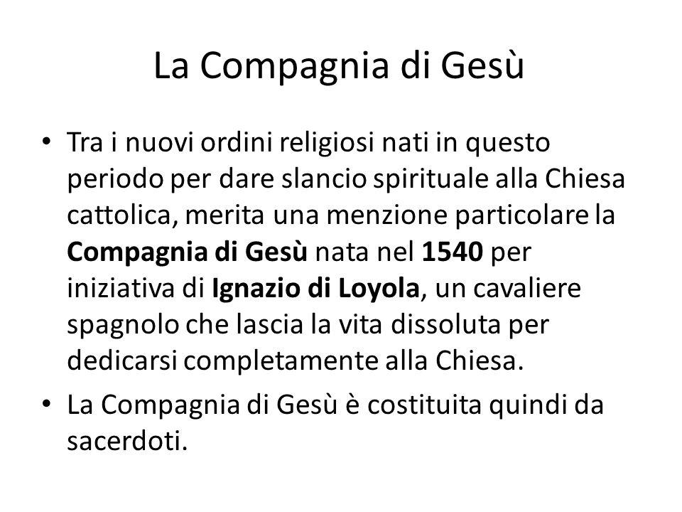 La Compagnia di Gesù Tra i nuovi ordini religiosi nati in questo periodo per dare slancio spirituale alla Chiesa cattolica, merita una menzione partic