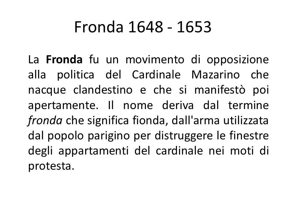 Fronda 1648 - 1653 La Fronda fu un movimento di opposizione alla politica del Cardinale Mazarino che nacque clandestino e che si manifestò poi apertamente.