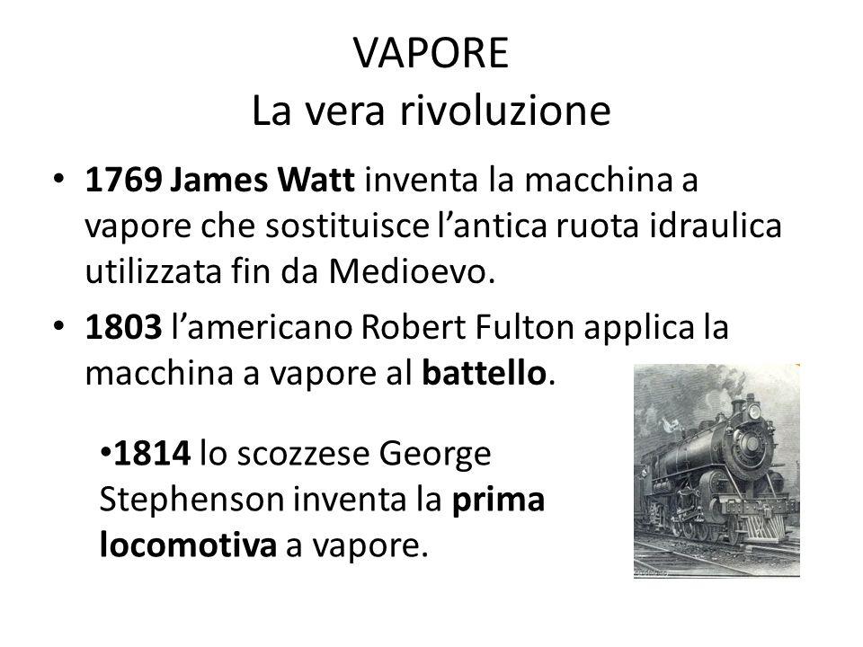VAPORE La vera rivoluzione 1769 James Watt inventa la macchina a vapore che sostituisce lantica ruota idraulica utilizzata fin da Medioevo. 1803 lamer