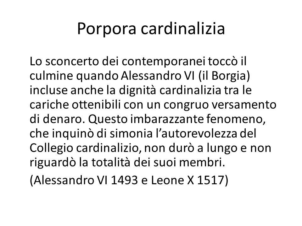 Porpora cardinalizia Lo sconcerto dei contemporanei toccò il culmine quando Alessandro VI (il Borgia) incluse anche la dignità cardinalizia tra le cariche ottenibili con un congruo versamento di denaro.