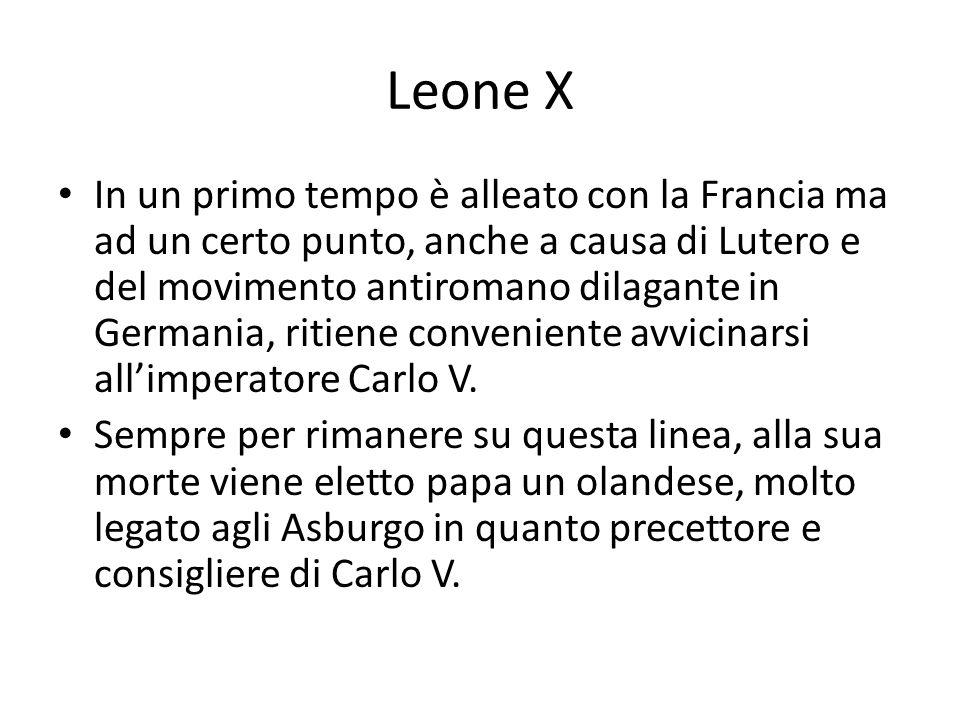Leone X In un primo tempo è alleato con la Francia ma ad un certo punto, anche a causa di Lutero e del movimento antiromano dilagante in Germania, ritiene conveniente avvicinarsi allimperatore Carlo V.
