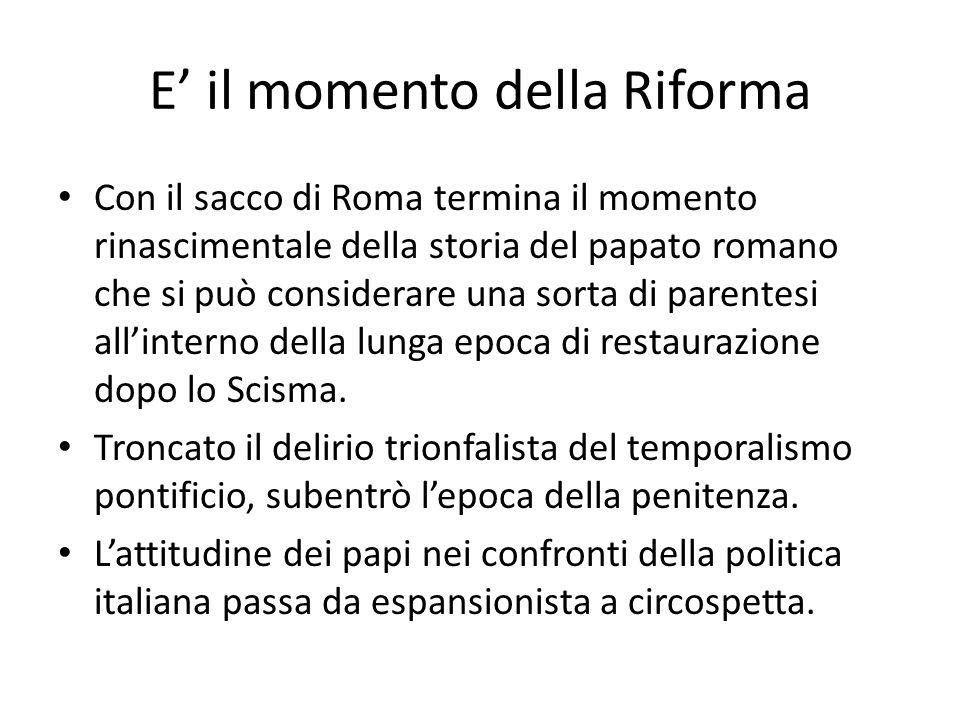 E il momento della Riforma Con il sacco di Roma termina il momento rinascimentale della storia del papato romano che si può considerare una sorta di parentesi allinterno della lunga epoca di restaurazione dopo lo Scisma.