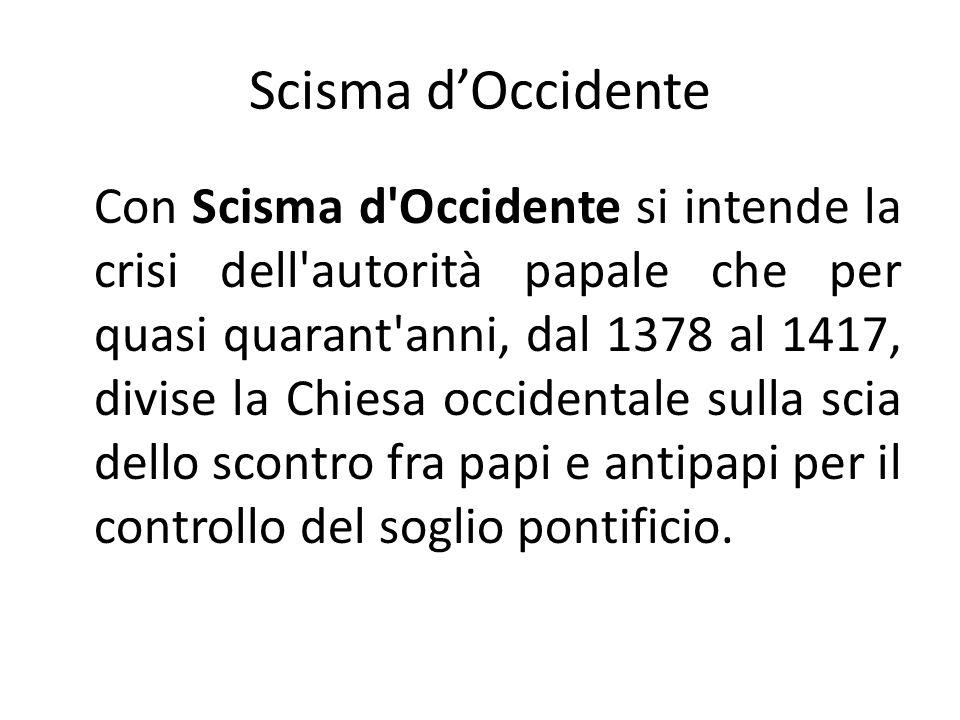 Scisma dOccidente Con Scisma d Occidente si intende la crisi dell autorità papale che per quasi quarant anni, dal 1378 al 1417, divise la Chiesa occidentale sulla scia dello scontro fra papi e antipapi per il controllo del soglio pontificio.