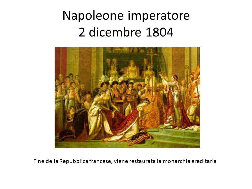 Napoleone imperatore 2 dicembre 1804 Fine della Repubblica francese, viene restaurata la monarchia ereditaria