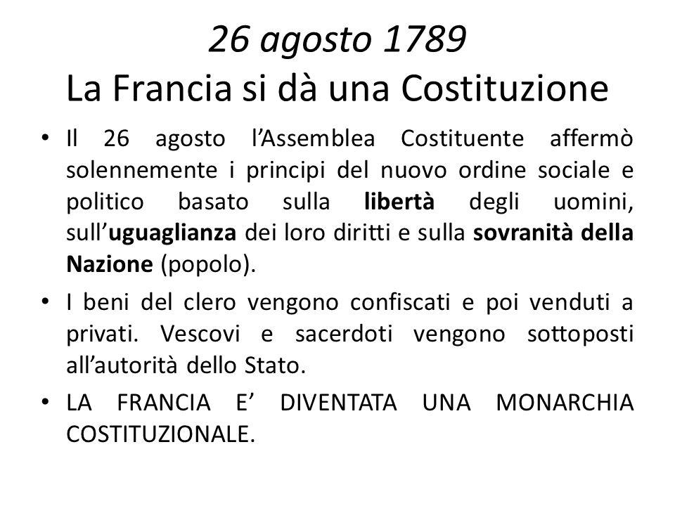26 agosto 1789 La Francia si dà una Costituzione Il 26 agosto lAssemblea Costituente affermò solennemente i principi del nuovo ordine sociale e politi